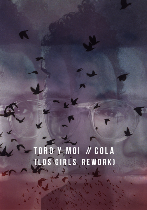 TORO Y MOI – COLA (LOS GIRLSREWORK)
